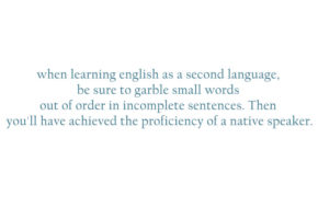when-learning english-as-a second-language be-sure-to-garble small-words-out-of-order-in-incomplete-sentences-then-you'll-have-achieved-the-proficiency-of-a-native-speaker